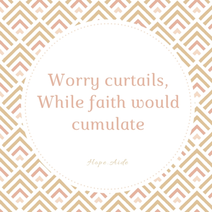 Worry curtails,While faith would cumulate